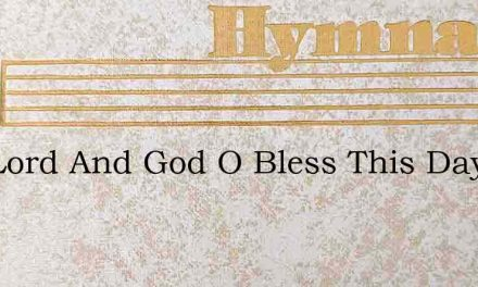 Our Lord And God O Bless This Day – Hymn Lyrics