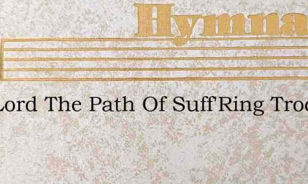 Our Lord The Path Of Suff'Ring Trod – Hymn Lyrics