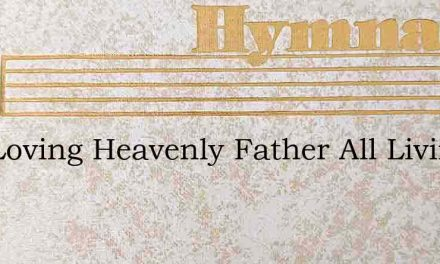 Our Loving Heavenly Father All Living Th – Hymn Lyrics