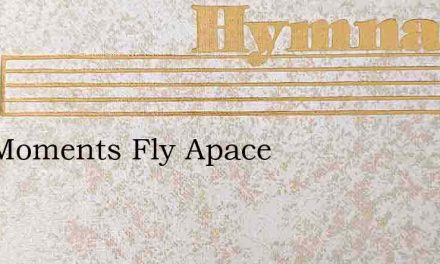 Our Moments Fly Apace – Hymn Lyrics
