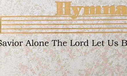 Our Savior Alone The Lord Let Us Bless – Hymn Lyrics