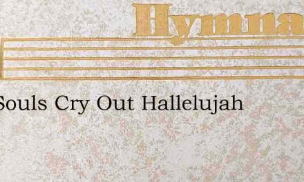 Our Souls Cry Out Hallelujah – Hymn Lyrics