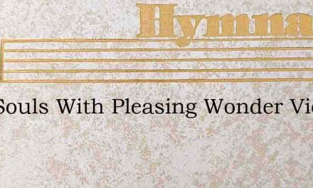 Our Souls With Pleasing Wonder View – Hymn Lyrics