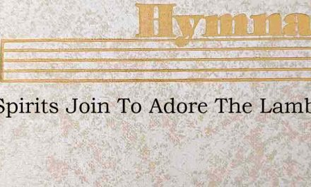 Our Spirits Join To Adore The Lamb – Hymn Lyrics