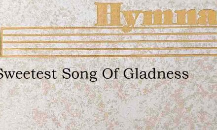 Our Sweetest Song Of Gladness – Hymn Lyrics