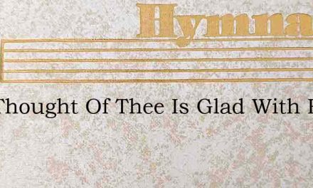 Our Thought Of Thee Is Glad With Hope – Hymn Lyrics
