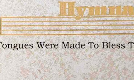 Our Tongues Were Made To Bless The Lord – Hymn Lyrics