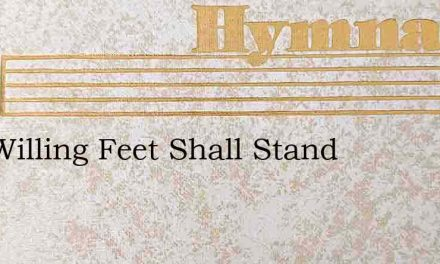 Our Willing Feet Shall Stand – Hymn Lyrics