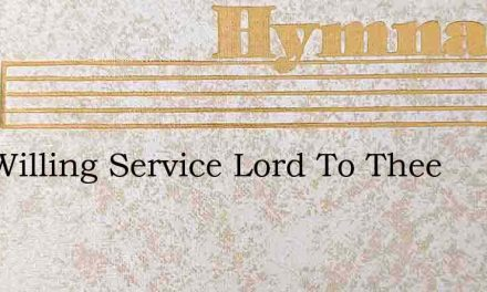 Our Willing Service Lord To Thee – Hymn Lyrics