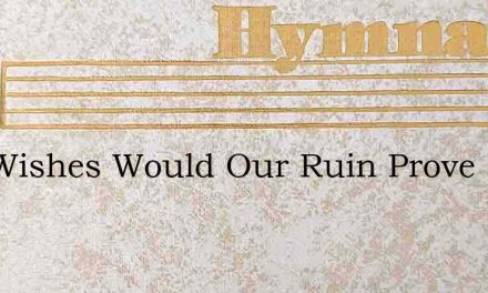 Our Wishes Would Our Ruin Prove – Hymn Lyrics