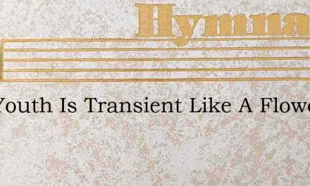 Our Youth Is Transient Like A Flower – Hymn Lyrics