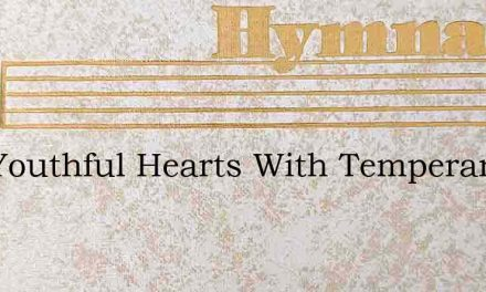 Our Youthful Hearts With Temperance Burn – Hymn Lyrics