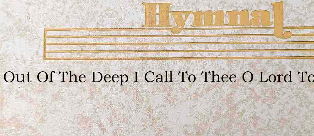 Out Of The Deep I Call To Thee O Lord To – Hymn Lyrics