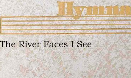 Over The River Faces I See – Hymn Lyrics