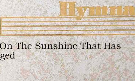 Pass On The Sunshine That Has Changed – Hymn Lyrics