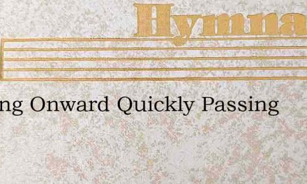 Passing Onward Quickly Passing – Hymn Lyrics