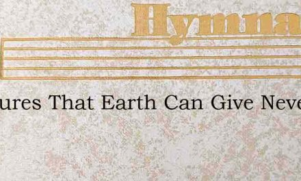 Pleasures That Earth Can Give Never Are – Hymn Lyrics