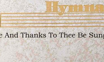 Praise And Thanks To Thee Be Sung – Hymn Lyrics