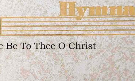 Praise Be To Thee O Christ – Hymn Lyrics