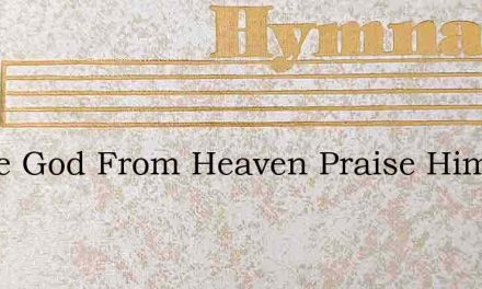 Praise God From Heaven Praise Him – Hymn Lyrics