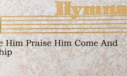 Praise Him Praise Him Come And Worship – Hymn Lyrics