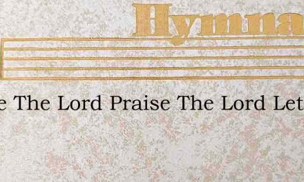 Praise The Lord Praise The Lord Let The – Hymn Lyrics