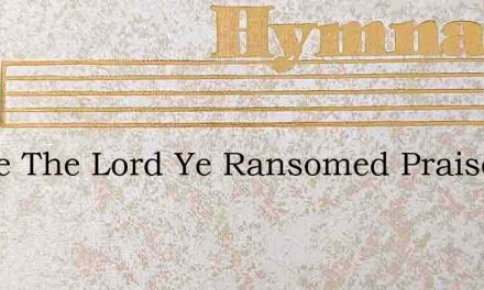 Praise The Lord Ye Ransomed Praise Him – Hymn Lyrics