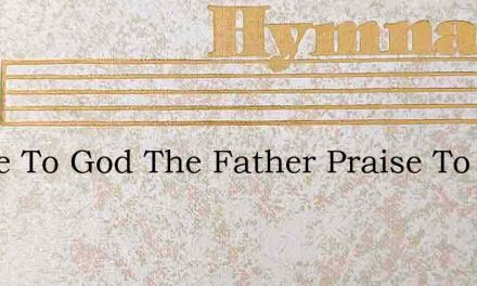 Praise To God The Father Praise To God – Hymn Lyrics