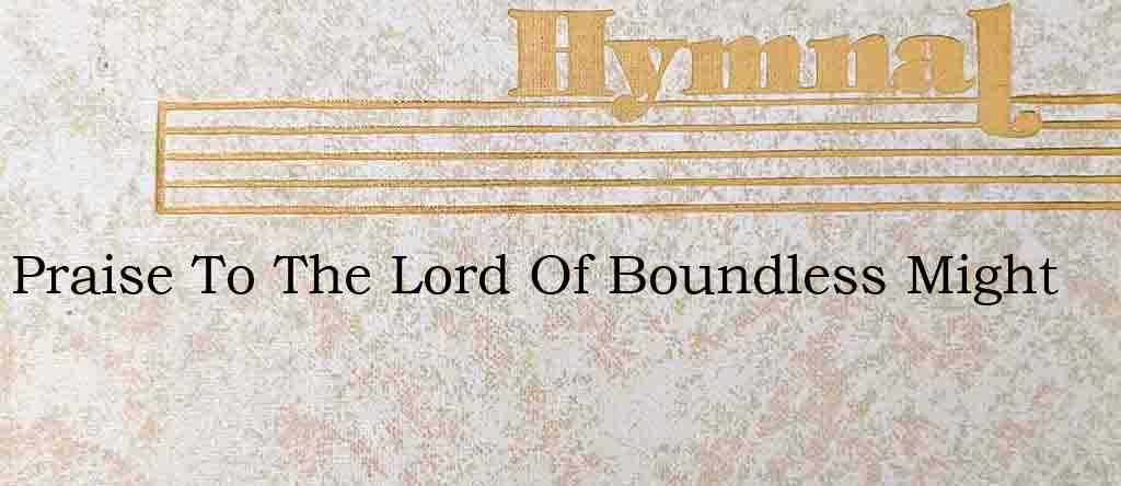 Praise To The Lord Of Boundless Might – Hymn Lyrics