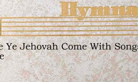Praise Ye Jehovah Come With Songs Before – Hymn Lyrics
