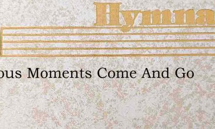 Precious Moments Come And Go – Hymn Lyrics