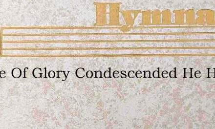 Prince Of Glory Condescended He Has Favo – Hymn Lyrics