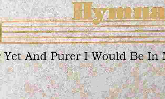 Purer Yet And Purer I Would Be In Mind – Hymn Lyrics