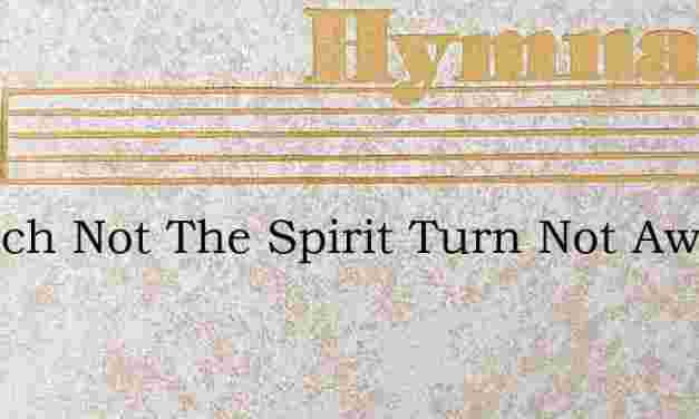 Quench Not The Spirit Turn Not Away – Hymn Lyrics