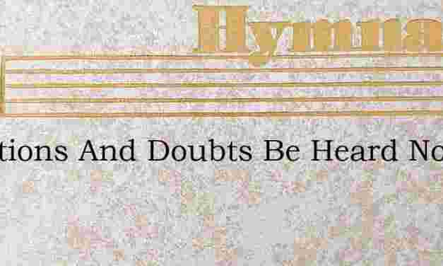 Questions And Doubts Be Heard No More – Hymn Lyrics
