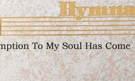 Redemption To My Soul Has Come – Hymn Lyrics