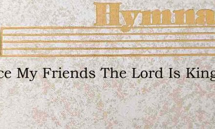Rejoice My Friends The Lord Is King – Hymn Lyrics