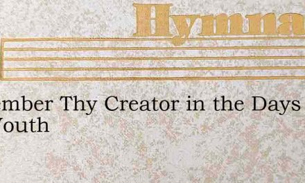 Remember Thy Creator in the Days of Thy Youth – Hymn Lyrics