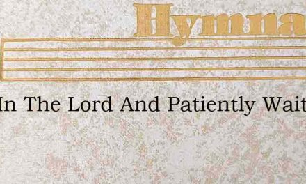 Rest In The Lord And Patiently Wait – Hymn Lyrics