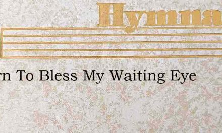 Return To Bless My Waiting Eye – Hymn Lyrics