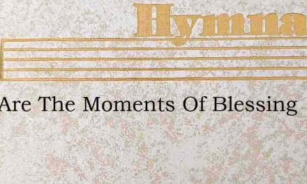 Rich Are The Moments Of Blessing – Hymn Lyrics