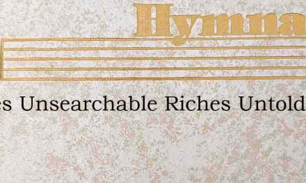 Riches Unsearchable Riches Untold – Hymn Lyrics
