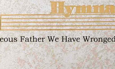Righteous Father We Have Wronged – Hymn Lyrics