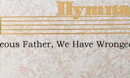 Righteous Father, We Have Wronged Thee – Hymn Lyrics