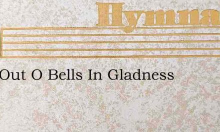 Ring Out O Bells In Gladness – Hymn Lyrics