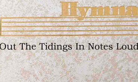 Ring Out The Tidings In Notes Loud And C – Hymn Lyrics