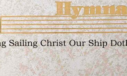 Sailing Sailing Christ Our Ship Doth Gui – Hymn Lyrics