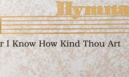 Savior I Know How Kind Thou Art – Hymn Lyrics