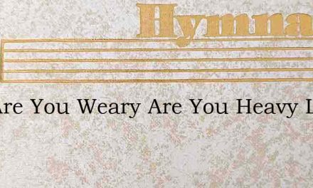 Say Are You Weary Are You Heavy Laden – Hymn Lyrics