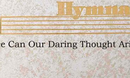 Scarce Can Our Daring Thought Arise – Hymn Lyrics